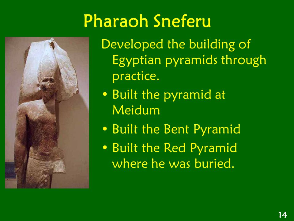 Pharaoh Sneferu Developed the building of Egyptian pyramids through practice. Built the pyramid at Meidum.