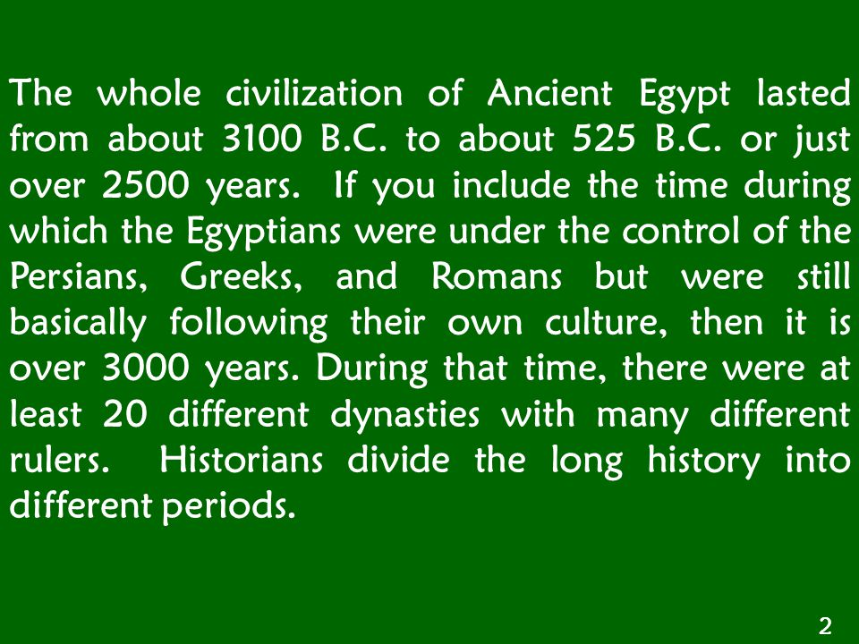 The whole civilization of Ancient Egypt lasted from about 3100 B. C