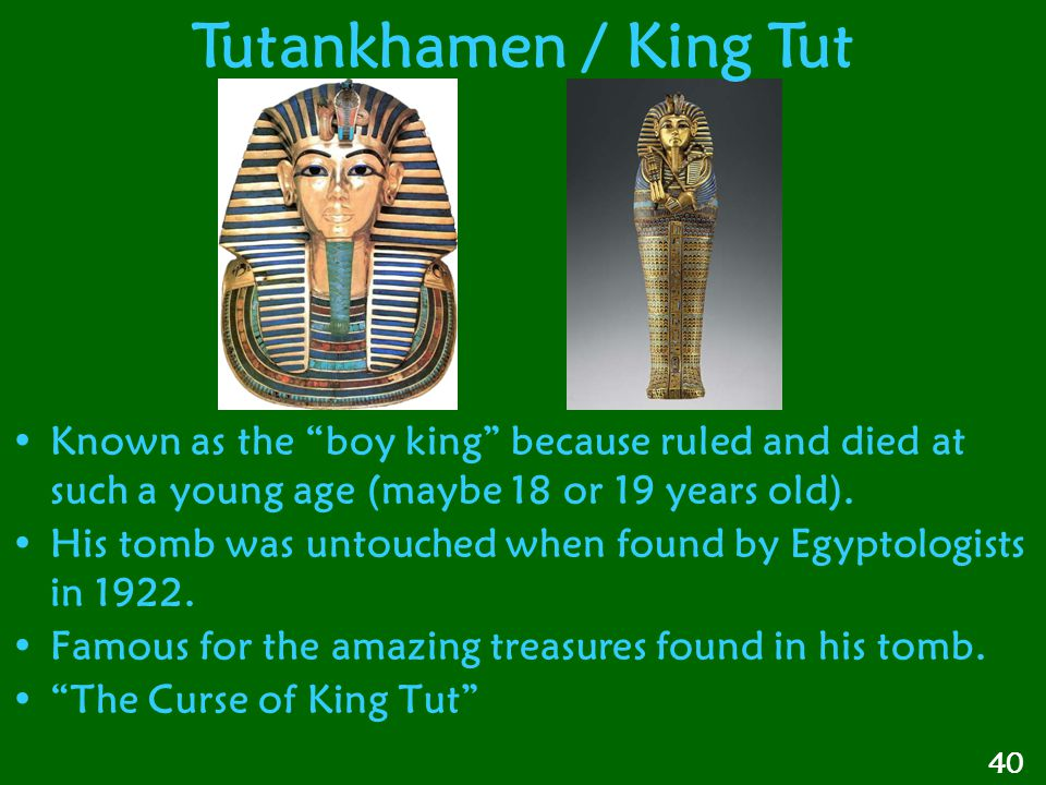 Tutankhamen / King Tut Known as the boy king because ruled and died at such a young age (maybe 18 or 19 years old).