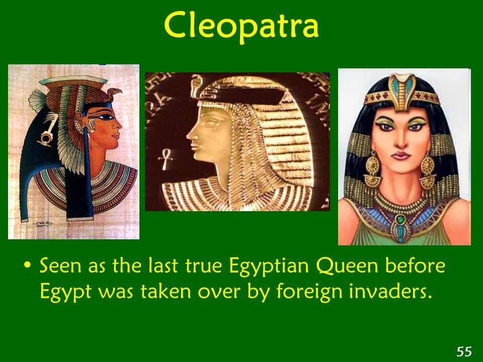 Cleopatra Seen as the last true Egyptian Queen before Egypt was taken over by foreign invaders. 55
