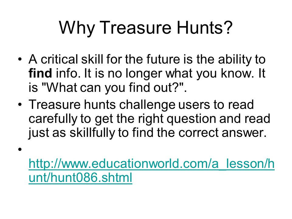 Why Treasure Hunts A critical skill for the future is the ability to find info. It is no longer what you know. It is What can you find out .