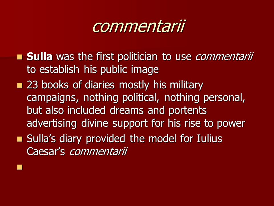 commentarii Sulla was the first politician to use commentarii to establish his public image.