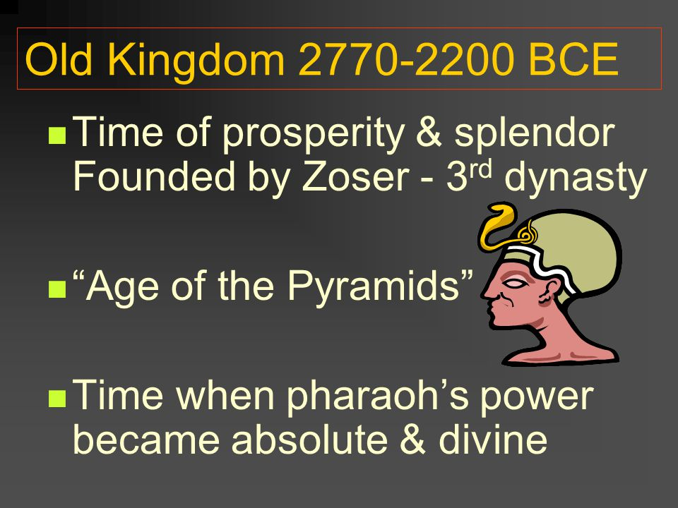 Old Kingdom 2770-2200 BCE Time of prosperity & splendor Founded by Zoser - 3rd dynasty. Age of the Pyramids