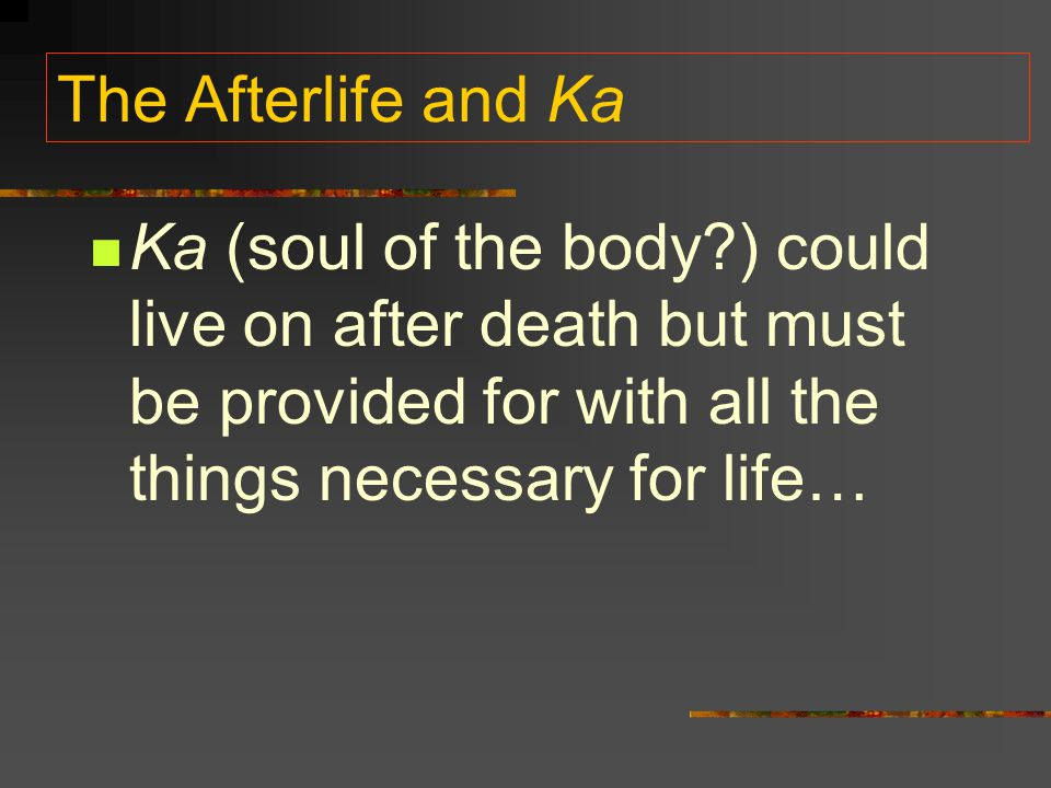 The Afterlife and Ka Ka (soul of the body ) could live on after death but must be provided for with all the things necessary for life…