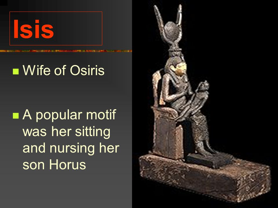 Isis Wife of Osiris A popular motif was her sitting and nursing her son Horus