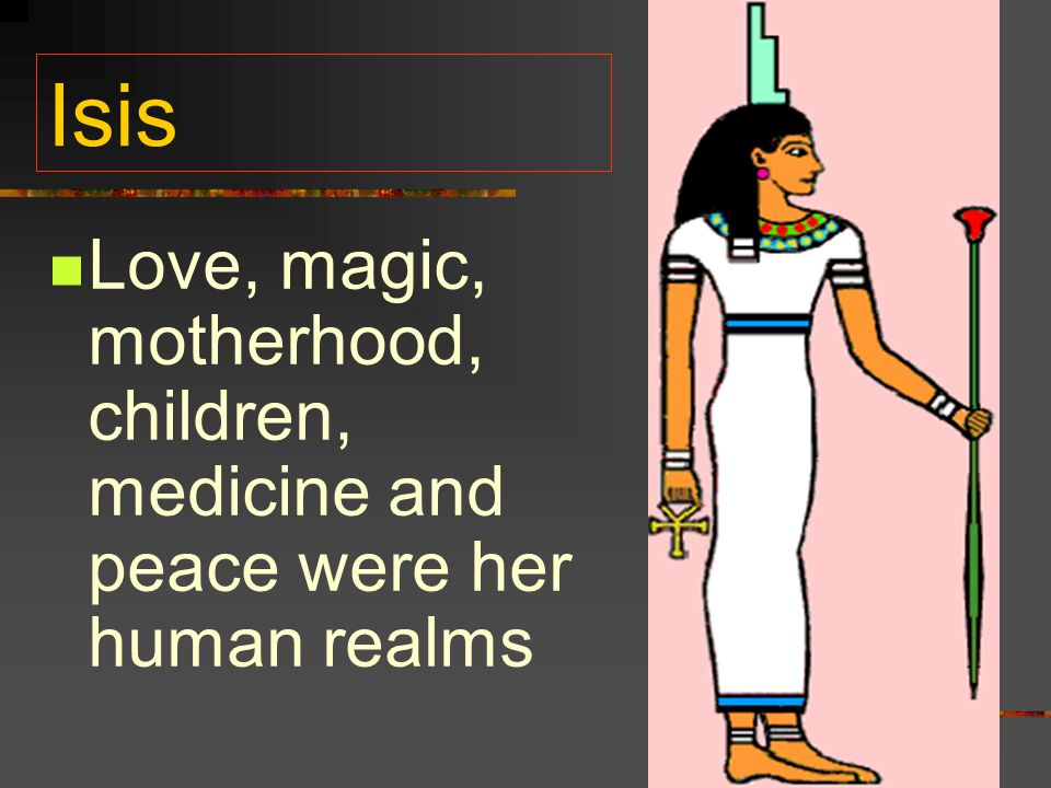 Isis Love, magic, motherhood, children, medicine and peace were her human realms
