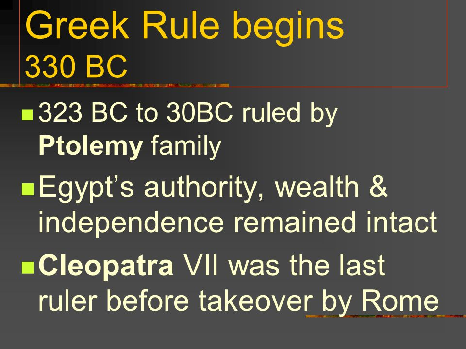 Greek Rule begins 330 BC 323 BC to 30BC ruled by Ptolemy family. Egypt's authority, wealth & independence remained intact.