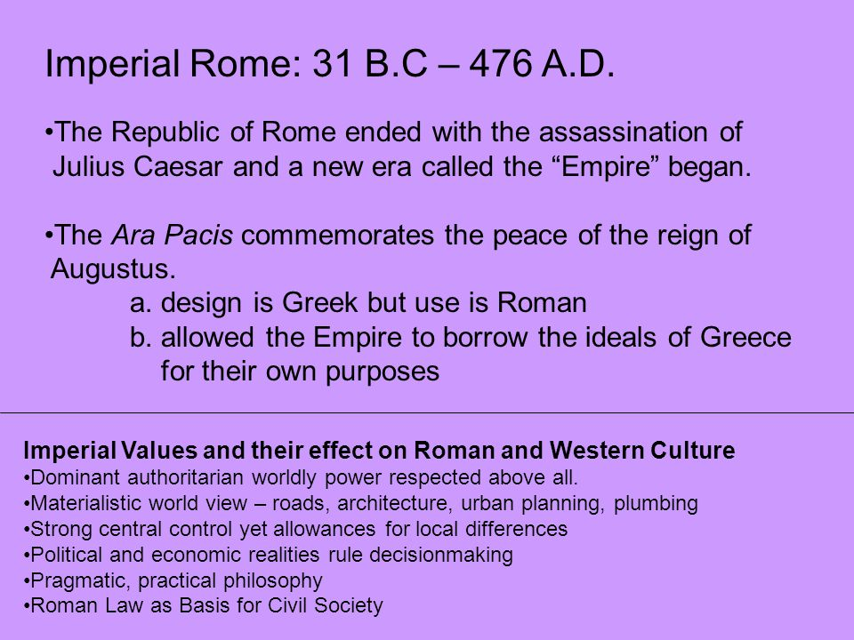 Imperial Rome: 31 B.C – 476 A.D. The Republic of Rome ended with the assassination of. Julius Caesar and a new era called the Empire began.