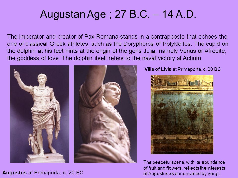 Augustan Age ; 27 B.C. – 14 A.D. The imperator and creator of Pax Romana stands in a contrapposto that echoes the.
