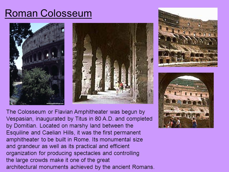 Roman Colosseum The Colosseum or Flavian Amphitheater was begun by