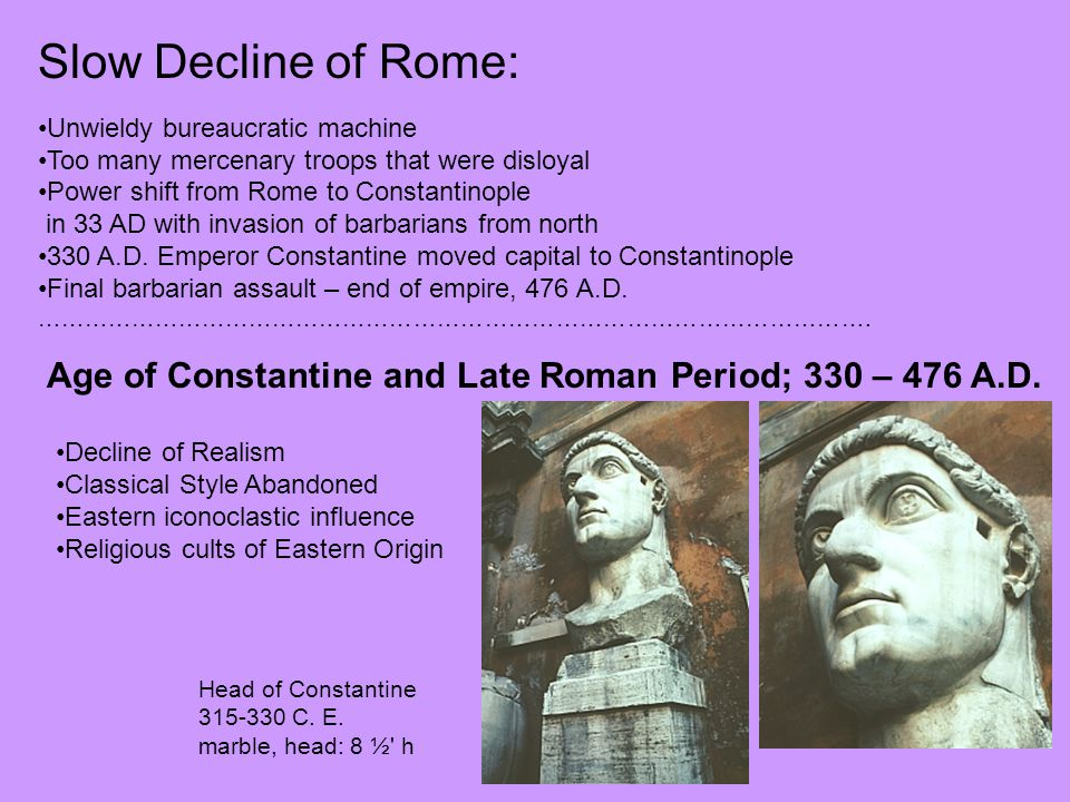 Slow Decline of Rome: Unwieldy bureaucratic machine. Too many mercenary troops that were disloyal.