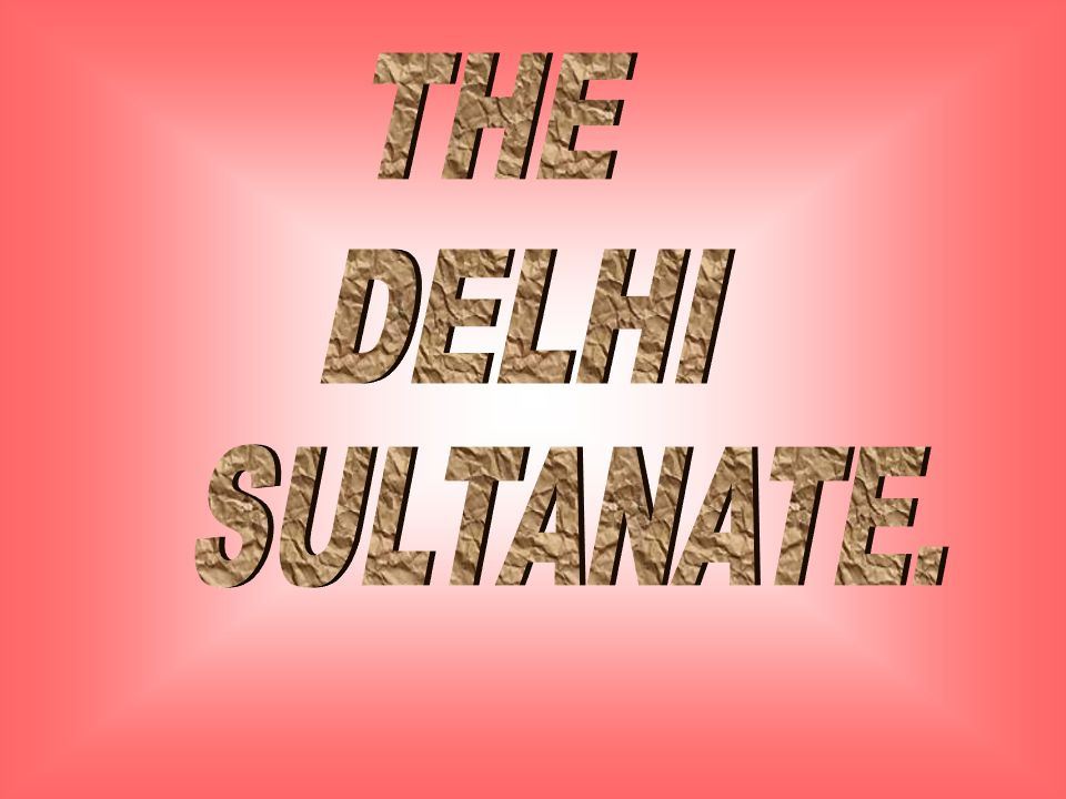 THE DELHI SULTANATE.