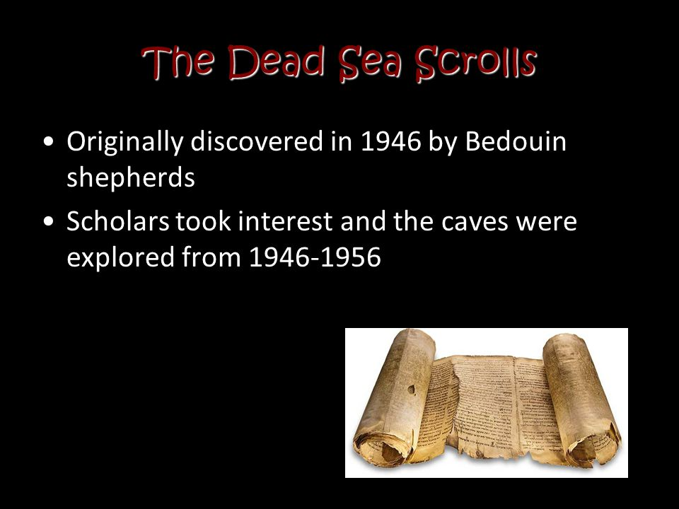 The Dead Sea Scrolls Originally discovered in 1946 by Bedouin shepherds. Scholars took interest and the caves were explored from 1946-1956.