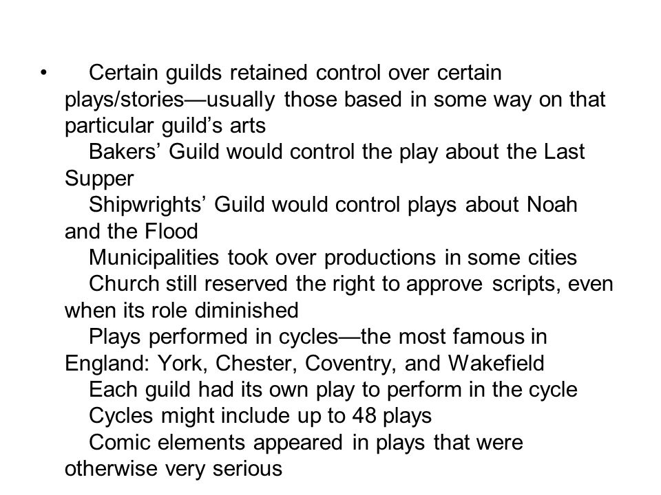 Certain guilds retained control over certain plays/stories—usually those based in some way on that particular guild's arts Bakers' Guild would control the play about the Last Supper Shipwrights' Guild would control plays about Noah and the Flood Municipalities took over productions in some cities Church still reserved the right to approve scripts, even when its role diminished Plays performed in cycles—the most famous in England: York, Chester, Coventry, and Wakefield Each guild had its own play to perform in the cycle Cycles might include up to 48 plays Comic elements appeared in plays that were otherwise very serious