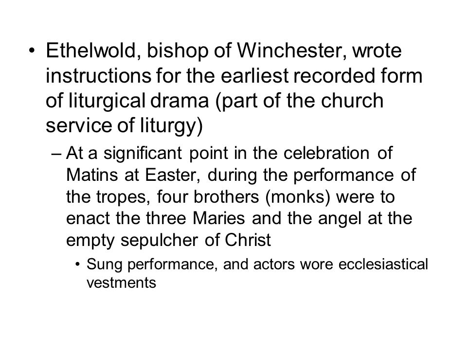 Ethelwold, bishop of Winchester, wrote instructions for the earliest recorded form of liturgical drama (part of the church service of liturgy)