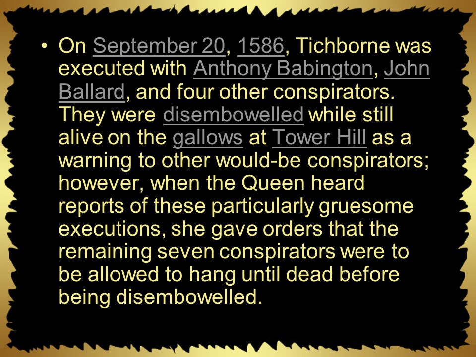 On September 20, 1586, Tichborne was executed with Anthony Babington, John Ballard, and four other conspirators.