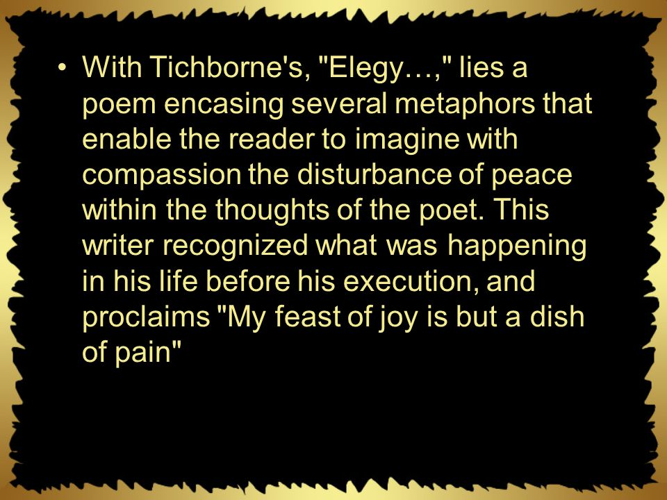 With Tichborne s, Elegy…, lies a poem encasing several metaphors that enable the reader to imagine with compassion the disturbance of peace within the thoughts of the poet.