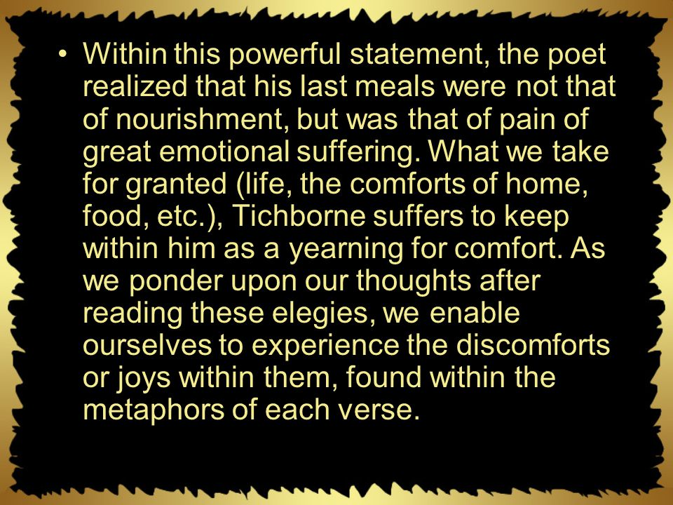 Within this powerful statement, the poet realized that his last meals were not that of nourishment, but was that of pain of great emotional suffering.