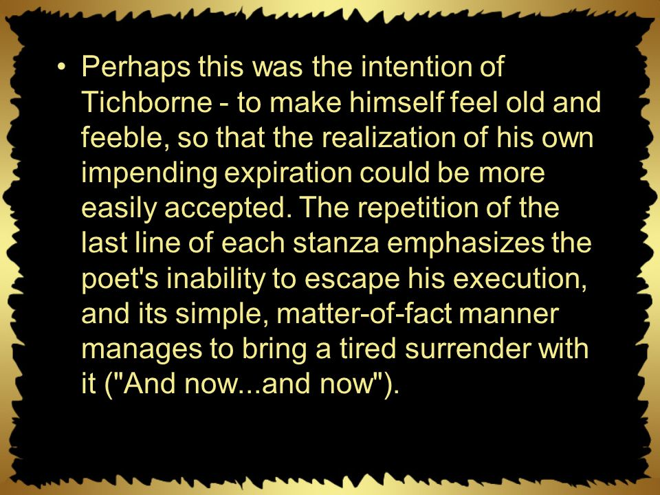 Perhaps this was the intention of Tichborne - to make himself feel old and feeble, so that the realization of his own impending expiration could be more easily accepted.