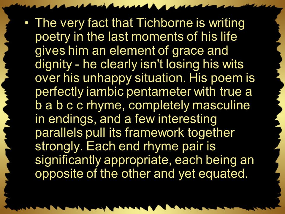 The very fact that Tichborne is writing poetry in the last moments of his life gives him an element of grace and dignity - he clearly isn t losing his wits over his unhappy situation.