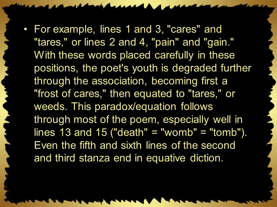For example, lines 1 and 3, cares and tares, or lines 2 and 4, pain and gain. With these words placed carefully in these positions, the poet s youth is degraded further through the association, becoming first a frost of cares, then equated to tares, or weeds.