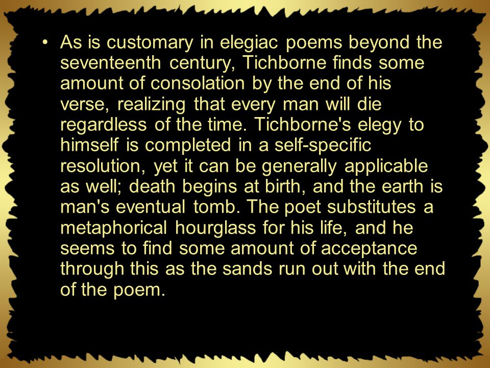 As is customary in elegiac poems beyond the seventeenth century, Tichborne finds some amount of consolation by the end of his verse, realizing that every man will die regardless of the time.