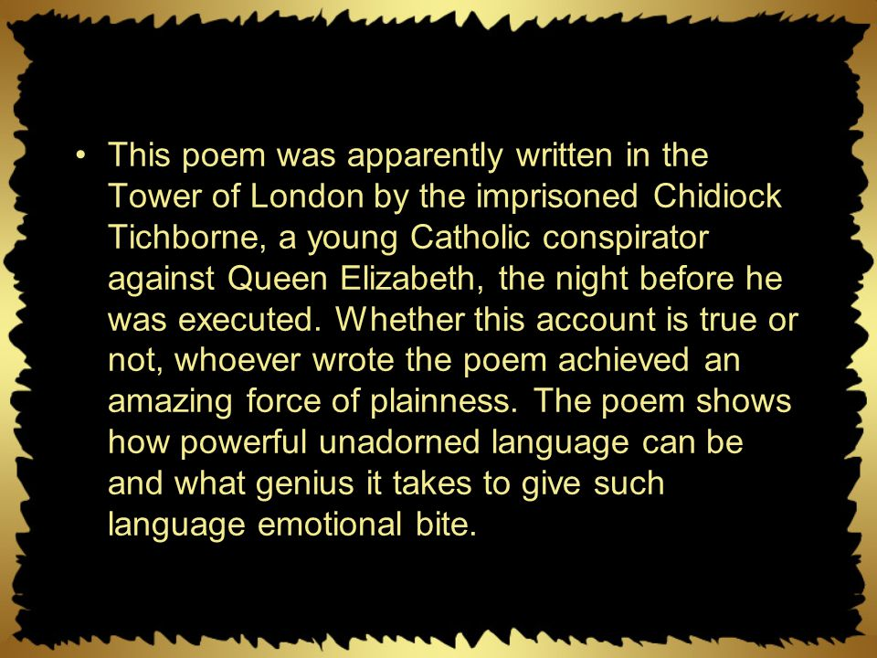 This poem was apparently written in the Tower of London by the imprisoned Chidiock Tichborne, a young Catholic conspirator against Queen Elizabeth, the night before he was executed.