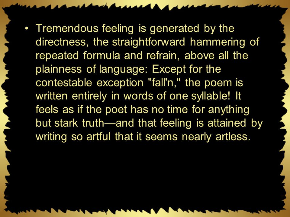 Tremendous feeling is generated by the directness, the straightforward hammering of repeated formula and refrain, above all the plainness of language: Except for the contestable exception fall n, the poem is written entirely in words of one syllable.
