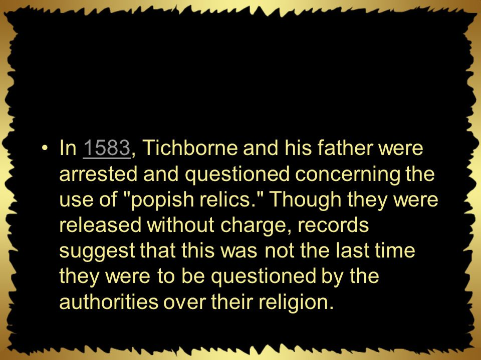 In 1583, Tichborne and his father were arrested and questioned concerning the use of popish relics. Though they were released without charge, records suggest that this was not the last time they were to be questioned by the authorities over their religion.