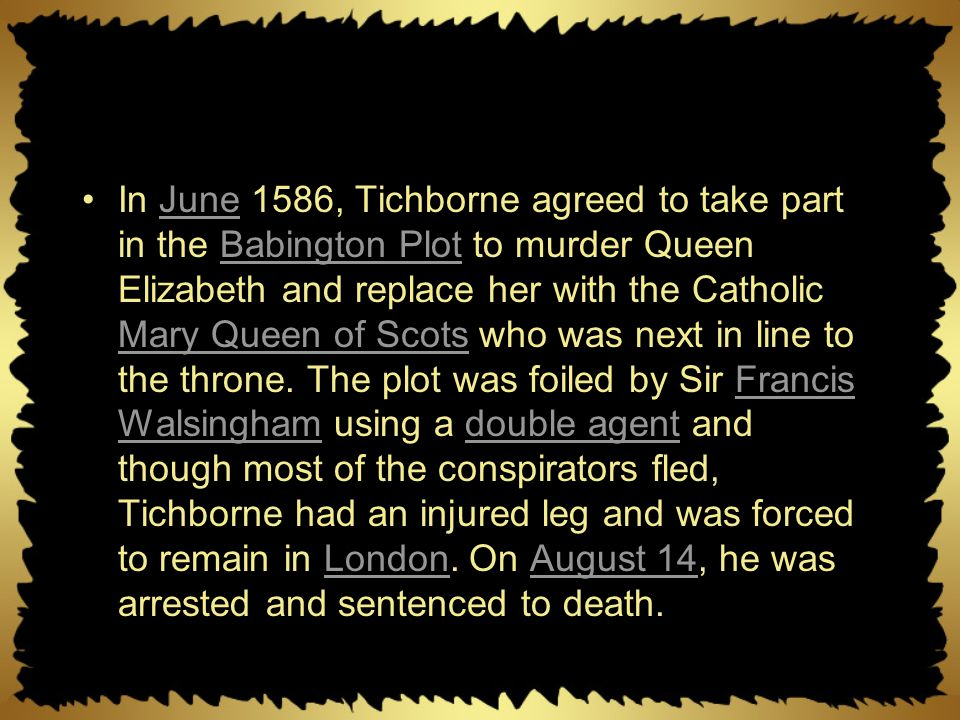 In June 1586, Tichborne agreed to take part in the Babington Plot to murder Queen Elizabeth and replace her with the Catholic Mary Queen of Scots who was next in line to the throne.