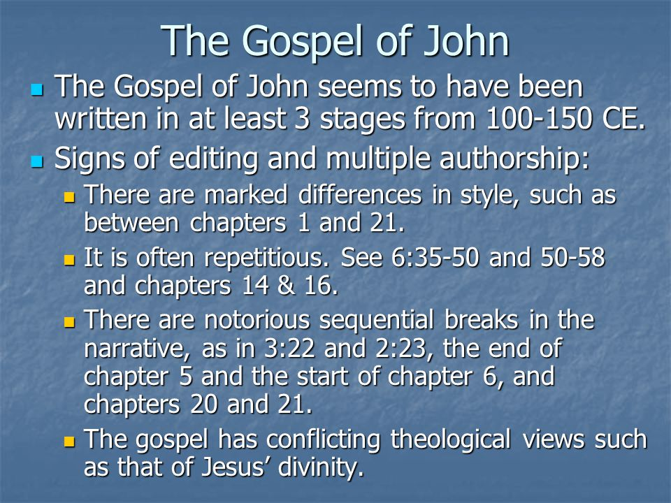 The Gospel of John The Gospel of John seems to have been written in at least 3 stages from 100-150 CE.