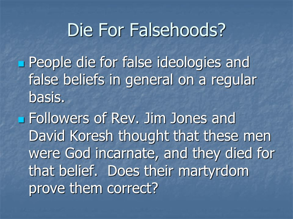 Die For Falsehoods People die for false ideologies and false beliefs in general on a regular basis.