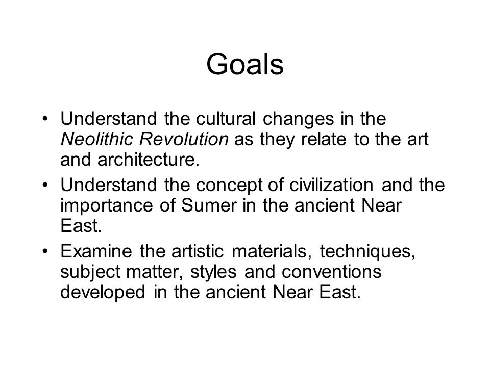 Goals Understand the cultural changes in the Neolithic Revolution as they relate to the art and architecture.