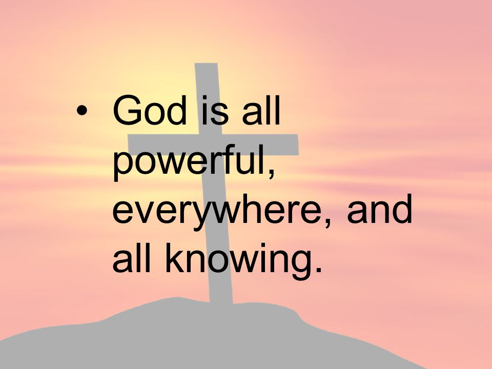 God is all powerful, everywhere, and all knowing.