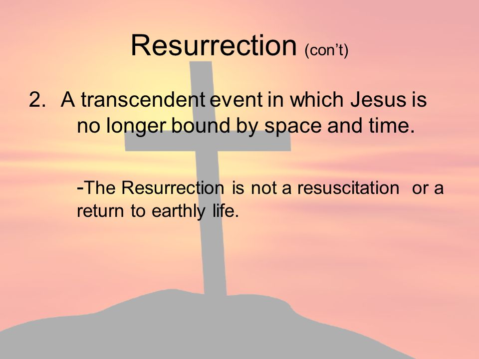 Resurrection (con't) A transcendent event in which Jesus is no longer bound by space and time.
