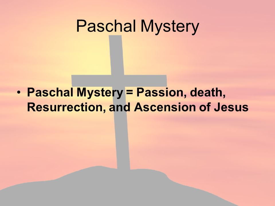 Paschal Mystery Paschal Mystery = Passion, death, Resurrection, and Ascension of Jesus