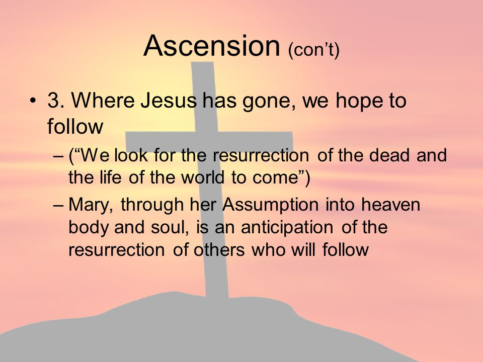 Ascension (con't) 3. Where Jesus has gone, we hope to follow