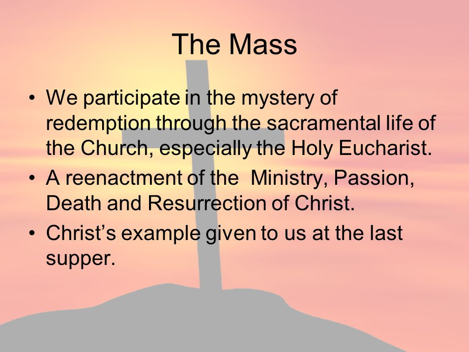 The Mass We participate in the mystery of redemption through the sacramental life of the Church, especially the Holy Eucharist.