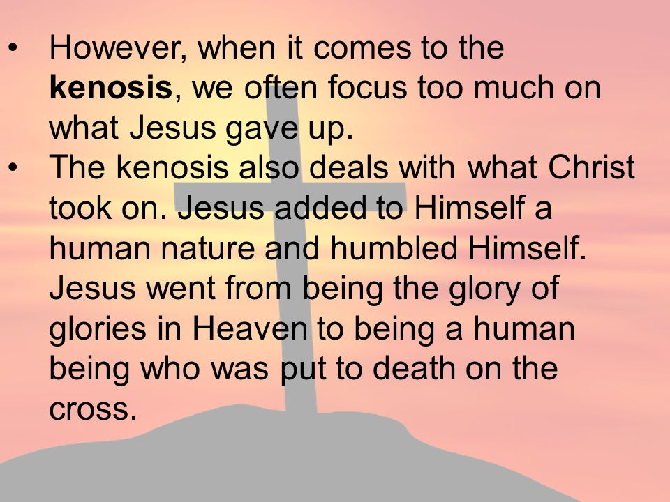 However, when it comes to the kenosis, we often focus too much on what Jesus gave up.