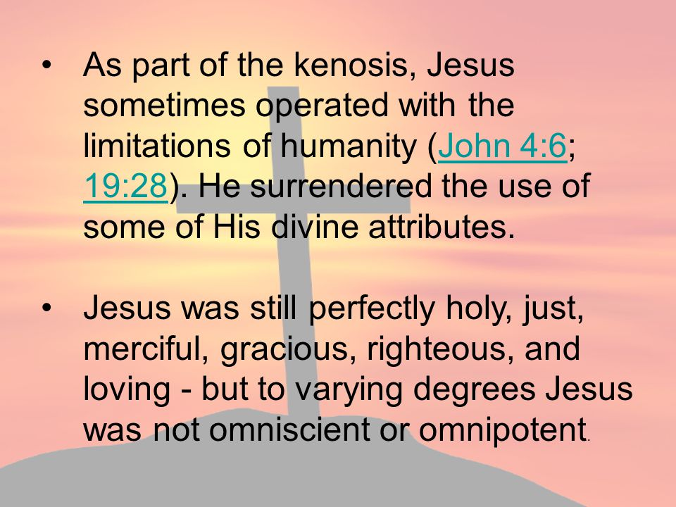 As part of the kenosis, Jesus sometimes operated with the limitations of humanity (John 4:6; 19:28). He surrendered the use of some of His divine attributes.