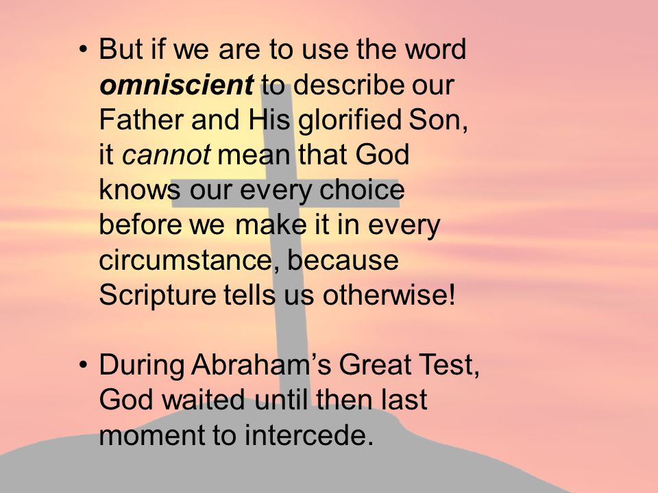 But if we are to use the word omniscient to describe our Father and His glorified Son, it cannot mean that God knows our every choice before we make it in every circumstance, because Scripture tells us otherwise!