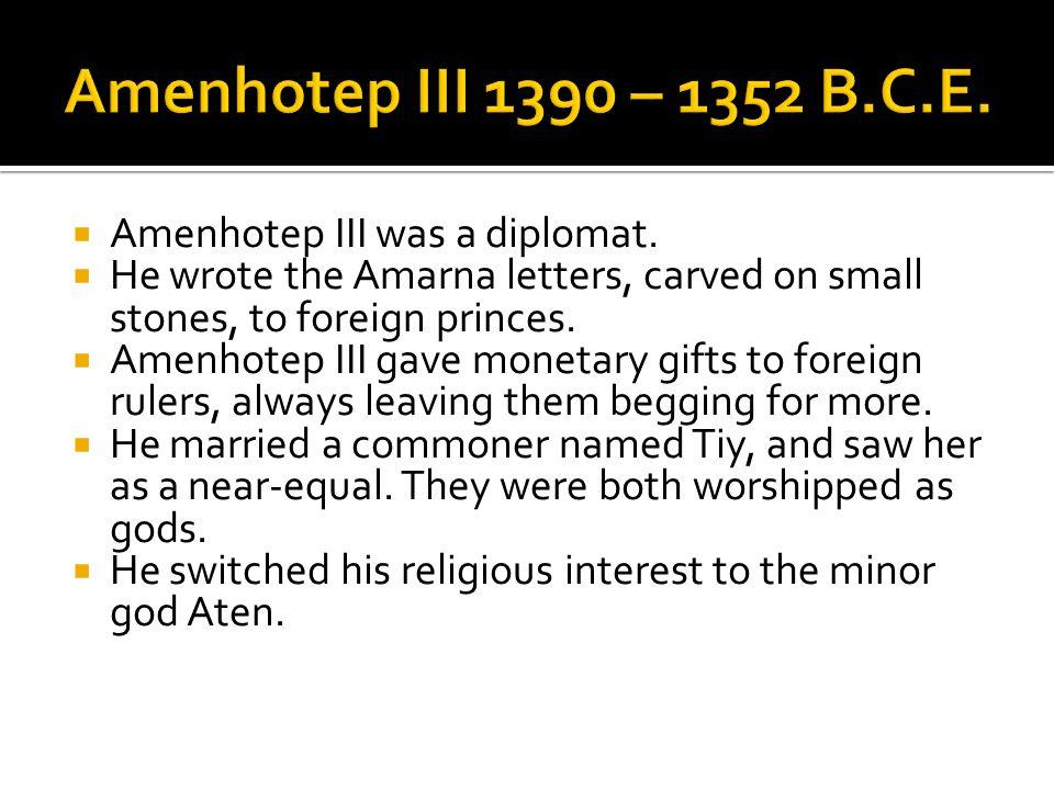 Amenhotep III 1390 – 1352 B.C.E. Amenhotep III was a diplomat.