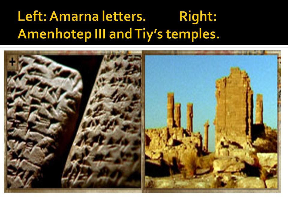Left: Amarna letters. Right: Amenhotep III and Tiy's temples.