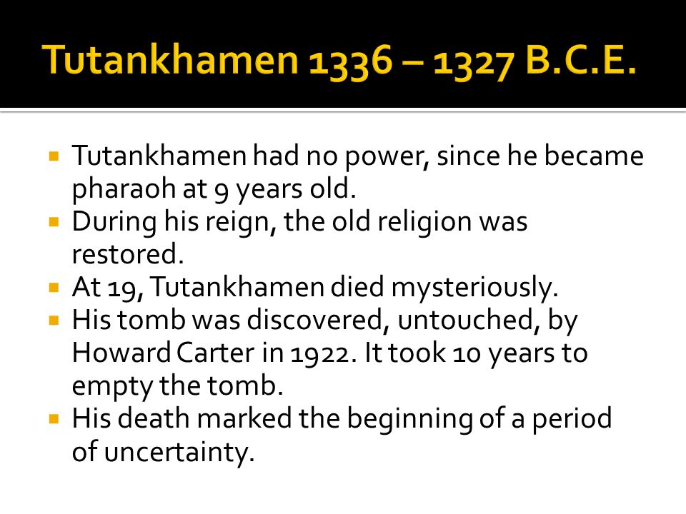Tutankhamen 1336 – 1327 B.C.E. Tutankhamen had no power, since he became pharaoh at 9 years old. During his reign, the old religion was restored.