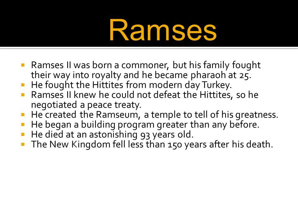 Ramses Ramses II was born a commoner, but his family fought their way into royalty and he became pharaoh at 25.