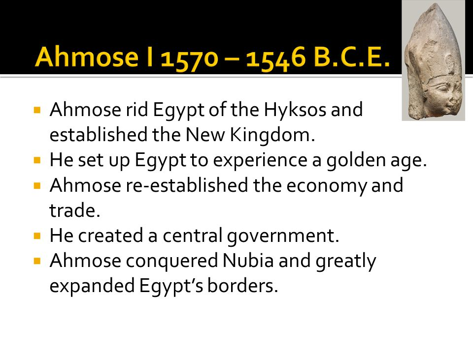 Ahmose I 1570 – 1546 B.C.E. Ahmose rid Egypt of the Hyksos and established the New Kingdom. He set up Egypt to experience a golden age.