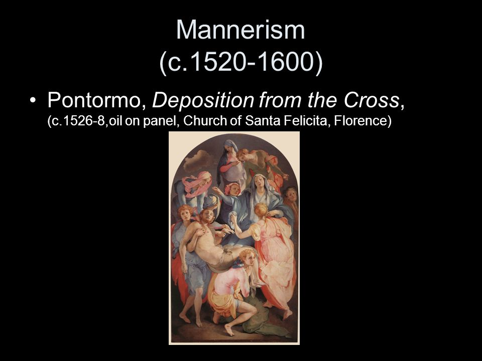 Mannerism (c.1520-1600) Pontormo, Deposition from the Cross, (c.1526-8,oil on panel, Church of Santa Felicita, Florence)