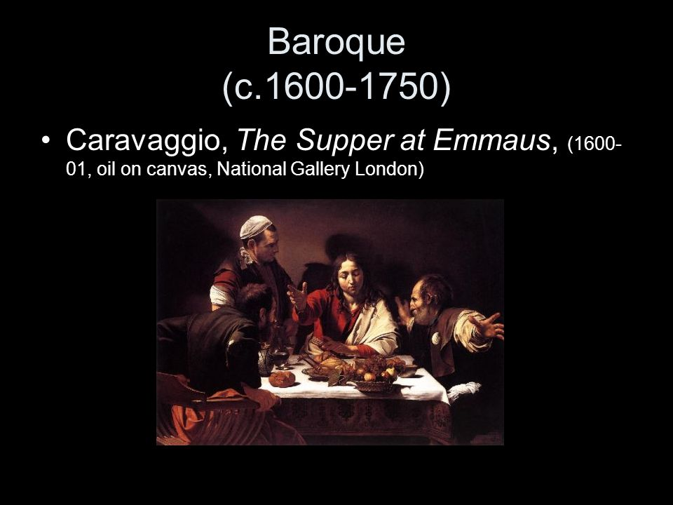 Baroque (c.1600-1750) Caravaggio, The Supper at Emmaus, (1600-01, oil on canvas, National Gallery London)