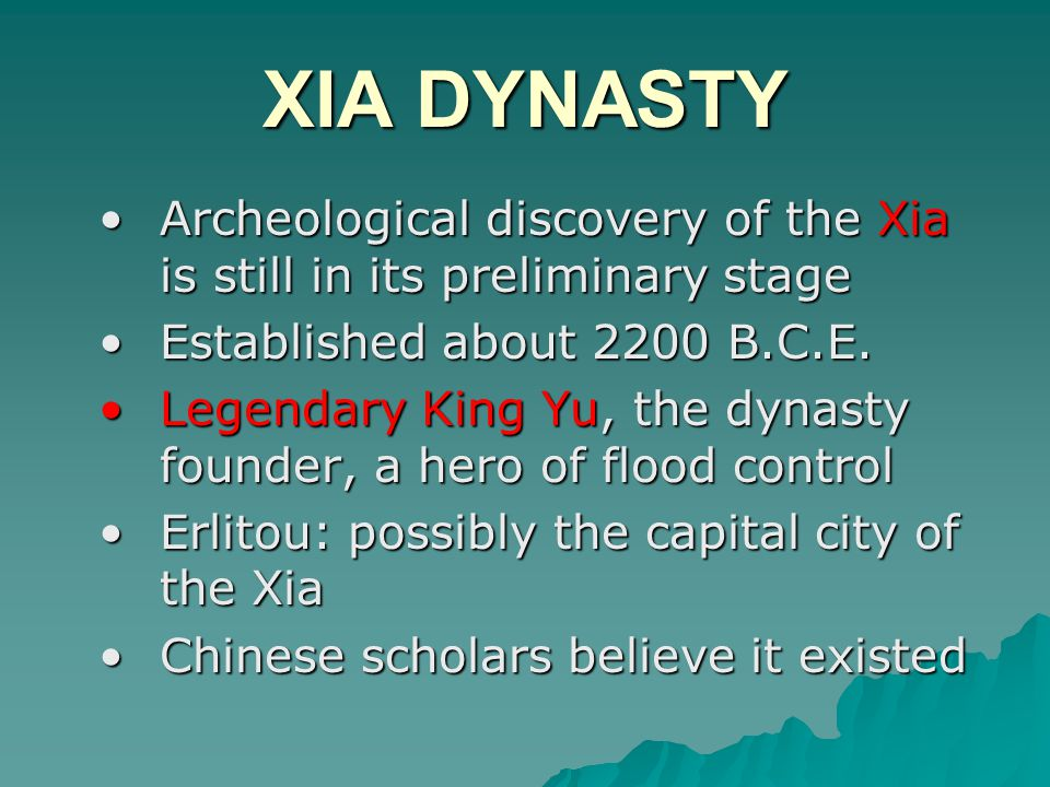 XIA DYNASTY Archeological discovery of the Xia is still in its preliminary stage. Established about 2200 B.C.E.