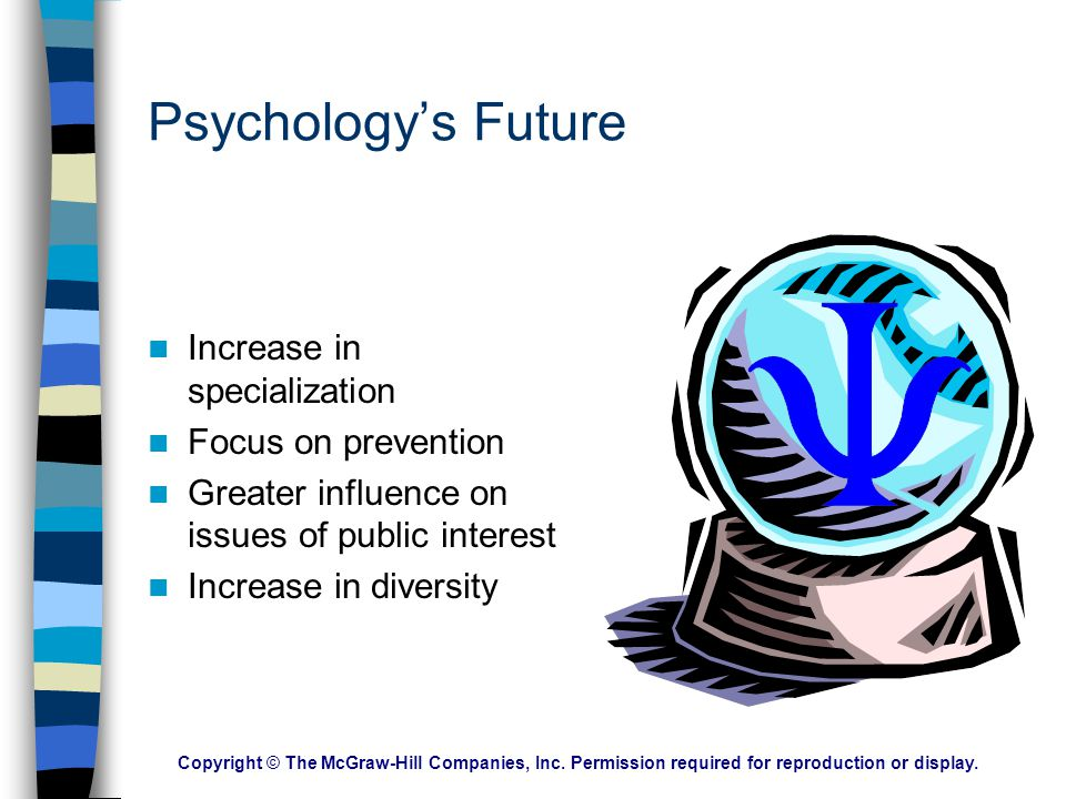 Psychology's Future Increase in specialization Focus on prevention